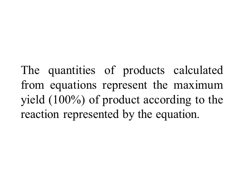The quantities of products calculated from equations represent the maximum yield (100%) of product according to the reaction represented by the equation.