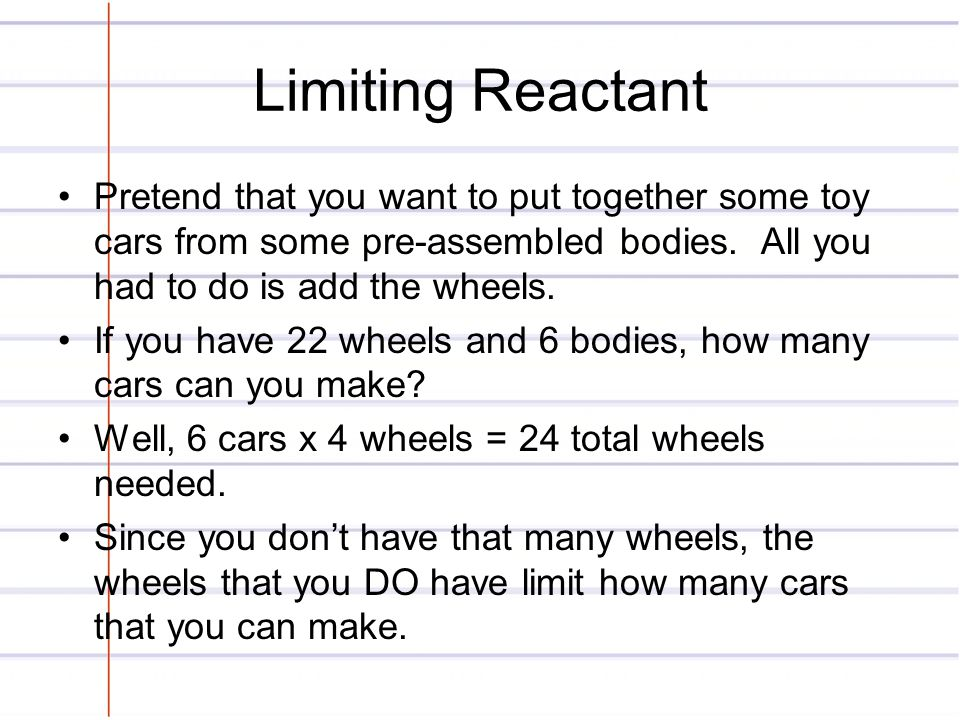 Limiting Reactant Pretend that you want to put together some toy cars from some pre-assembled bodies. All you had to do is add the wheels.