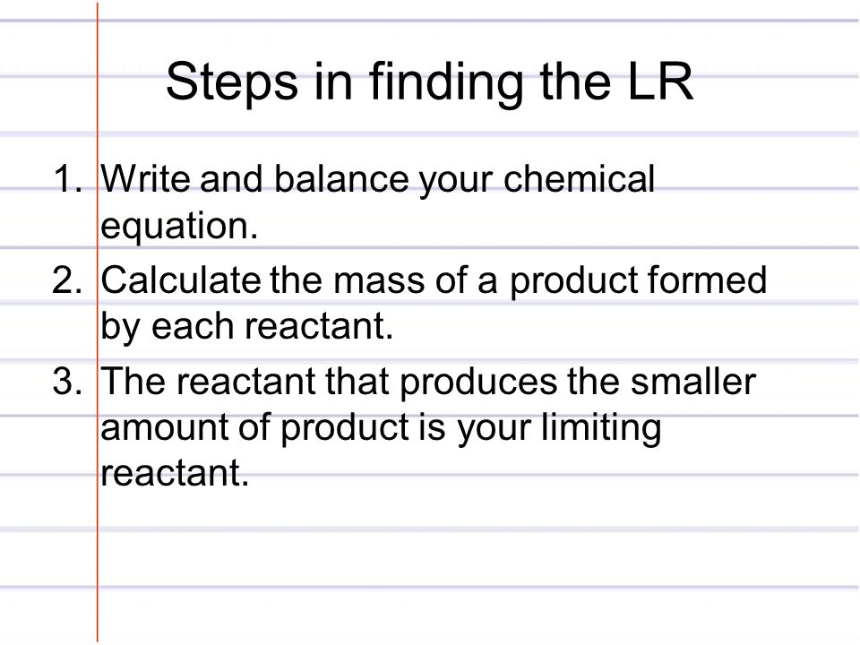 Steps in finding the LR Write and balance your chemical equation.