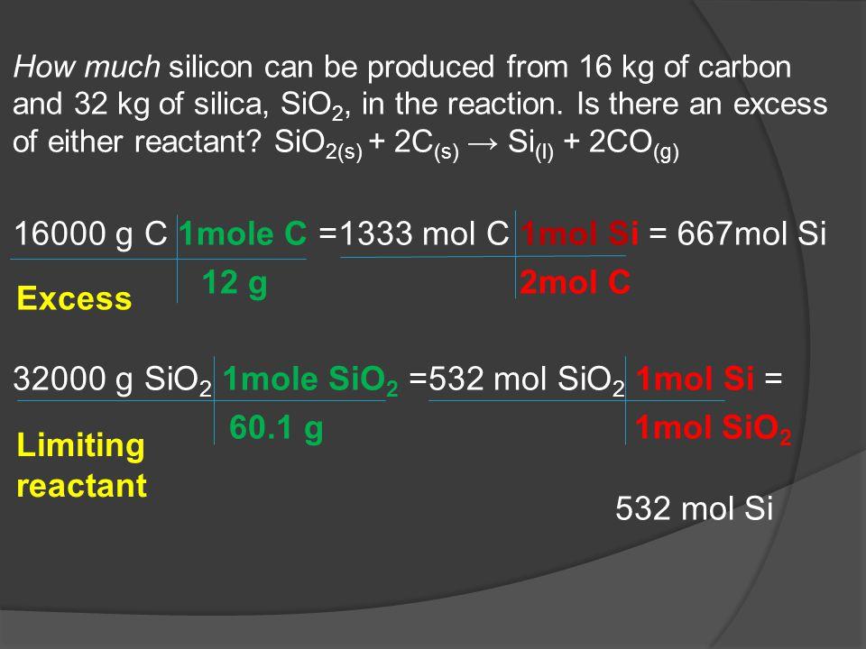 16000 g C 1mole C =1333 mol C 1mol Si = 667mol Si 12 g 2mol C
