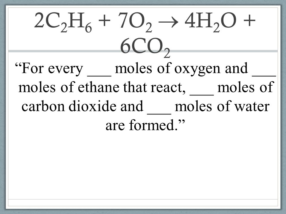2C2H6 + 7O2  4H2O + 6CO2 For every ___ moles of oxygen and ___ moles of ethane that react, ___ moles of carbon dioxide and ___ moles of water are formed.