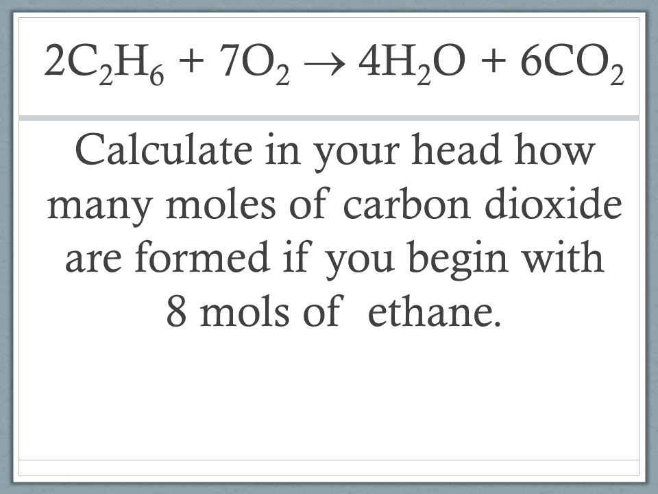 2C2H6 + 7O2  4H2O + 6CO2 Calculate in your head how many moles of carbon dioxide are formed if you begin with 8 mols of ethane.