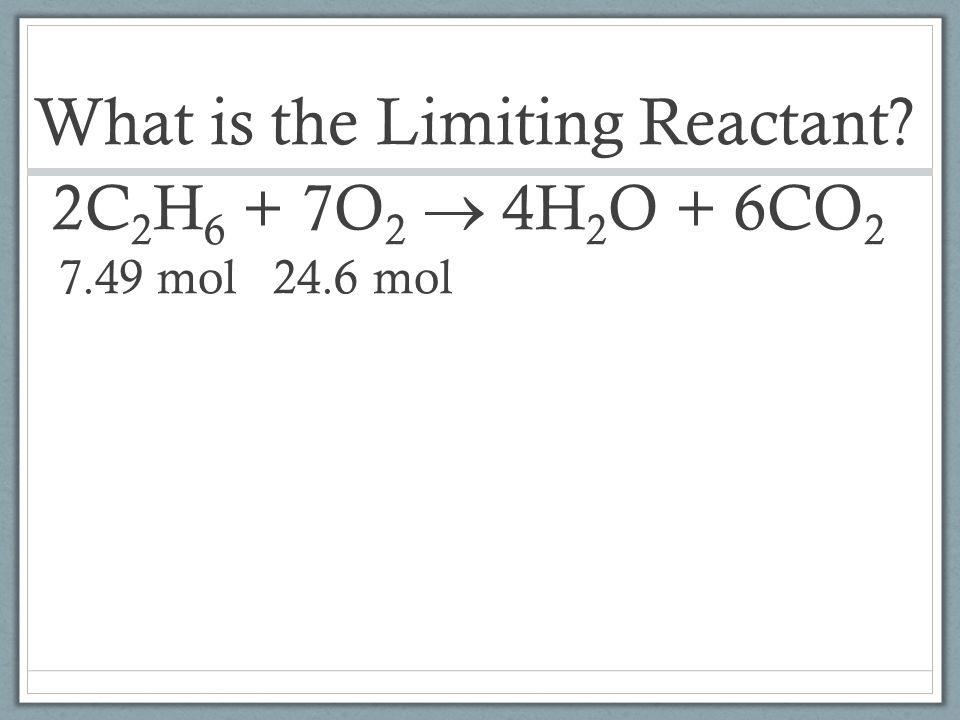 What is the Limiting Reactant. 2C2H6 + 7O2  4H2O + 6CO2 7. 49 mol 24