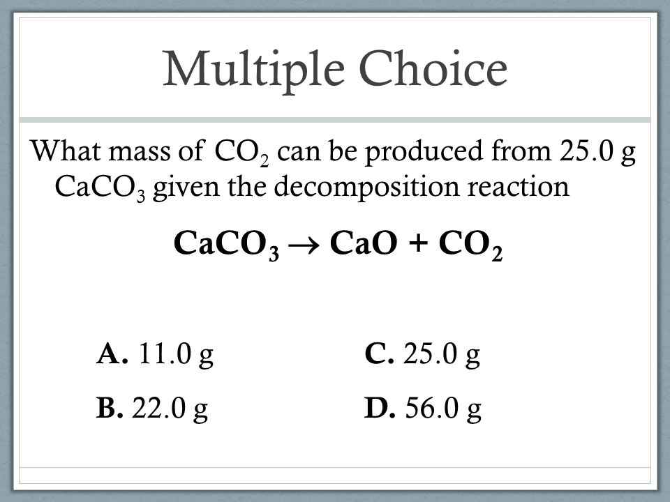 Multiple Choice CaCO3  CaO + CO2