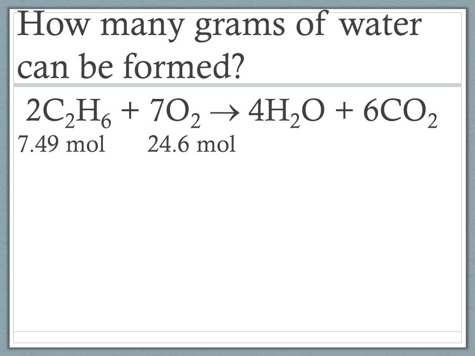 How many grams of water can be formed. 2C2H6 + 7O2  4H2O + 6CO2 7