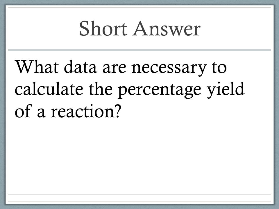 Short Answer What data are necessary to calculate the percentage yield of a reaction
