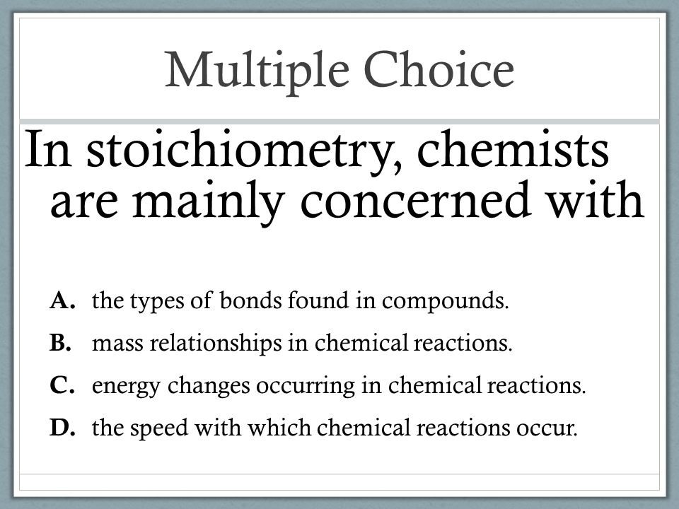 In stoichiometry, chemists are mainly concerned with