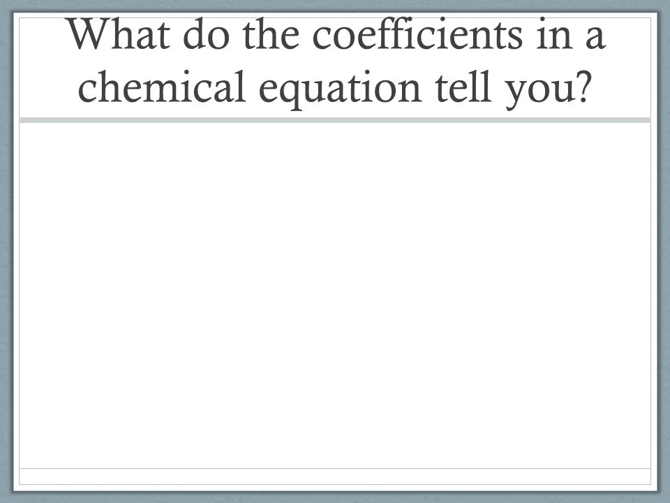 What do the coefficients in a chemical equation tell you
