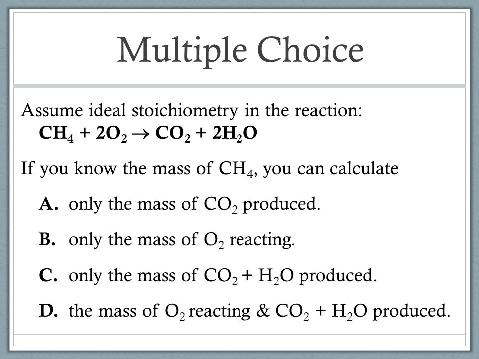 Multiple Choice Assume ideal stoichiometry in the reaction: CH4 + 2O2  CO2 + 2H2O. If you know the mass of CH4, you can calculate.