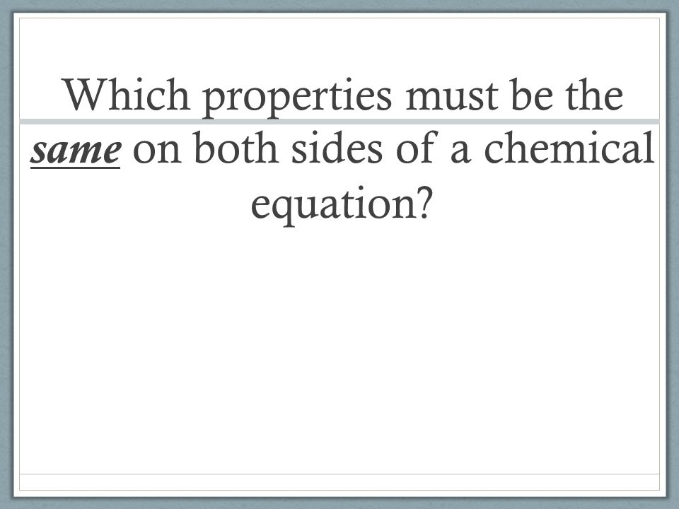 Which properties must be the same on both sides of a chemical equation