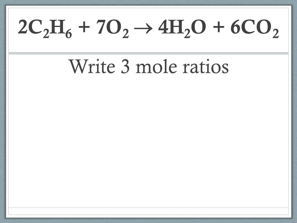 2C2H6 + 7O2  4H2O + 6CO2 Write 3 mole ratios