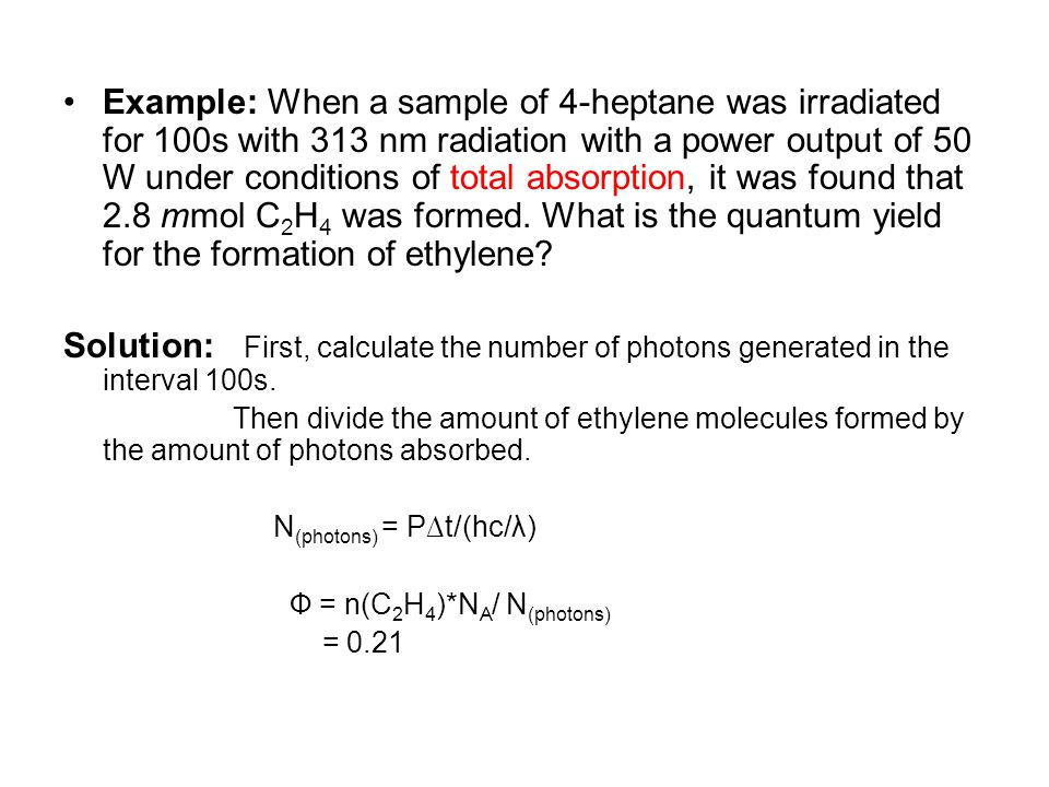 Example: When a sample of 4-heptane was irradiated for 100s with 313 nm radiation with a power output of 50 W under conditions of total absorption, it was found that 2.8 mmol C2H4 was formed. What is the quantum yield for the formation of ethylene