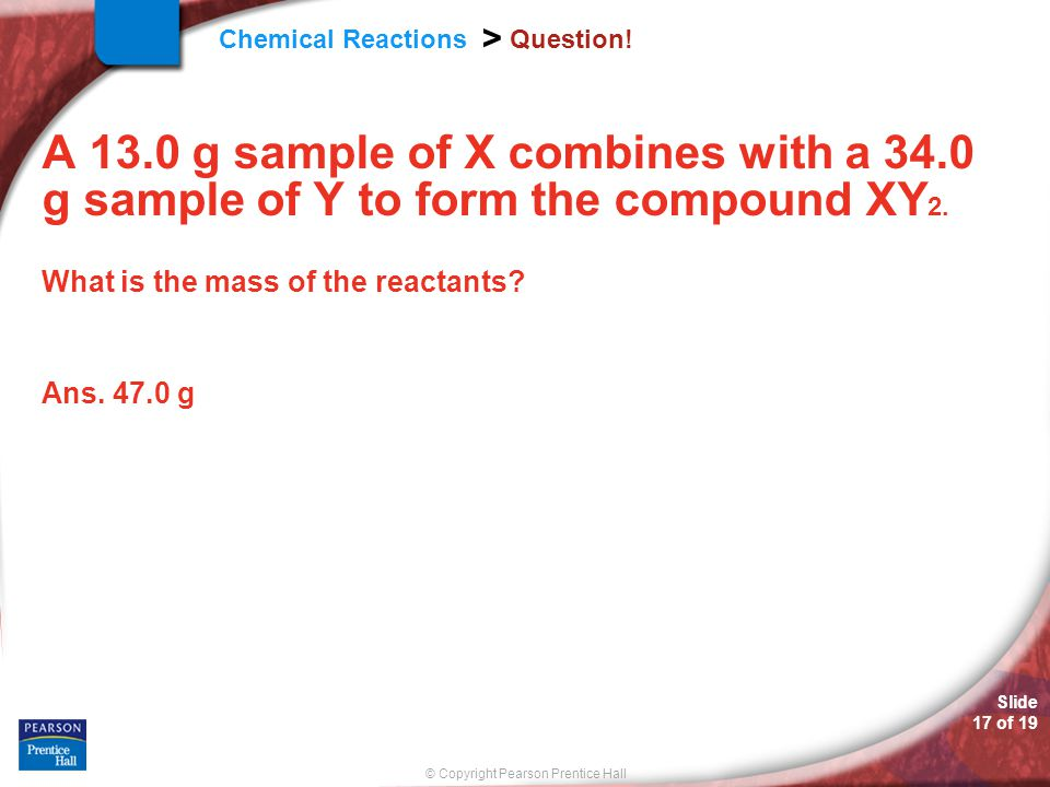 Question! A 13.0 g sample of X combines with a 34.0 g sample of Y to form the compound XY2. What is the mass of the reactants