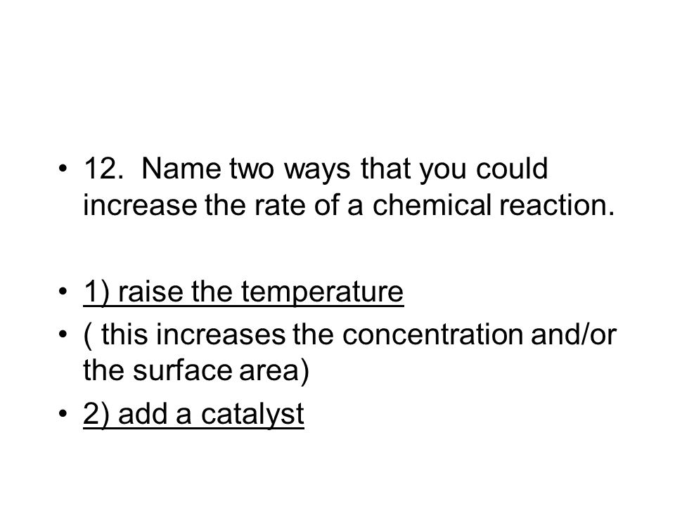 12. Name two ways that you could increase the rate of a chemical reaction.