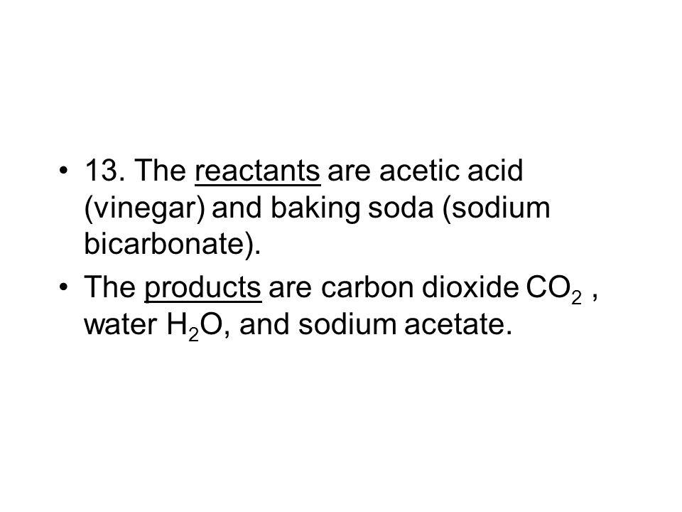 13. The reactants are acetic acid (vinegar) and baking soda (sodium bicarbonate).