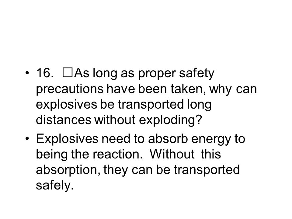 16. As long as proper safety precautions have been taken, why can explosives be transported long distances without exploding