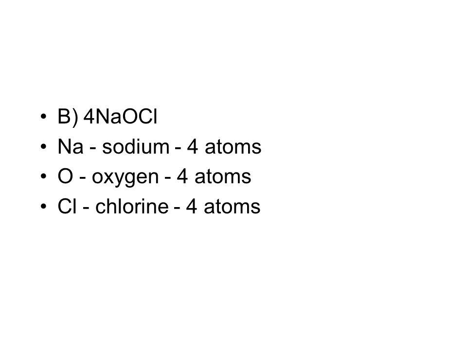 B) 4NaOCl Na - sodium - 4 atoms O - oxygen - 4 atoms Cl - chlorine - 4 atoms