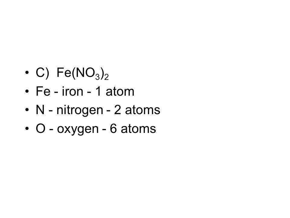 C) Fe(NO3)2 Fe - iron - 1 atom N - nitrogen - 2 atoms O - oxygen - 6 atoms