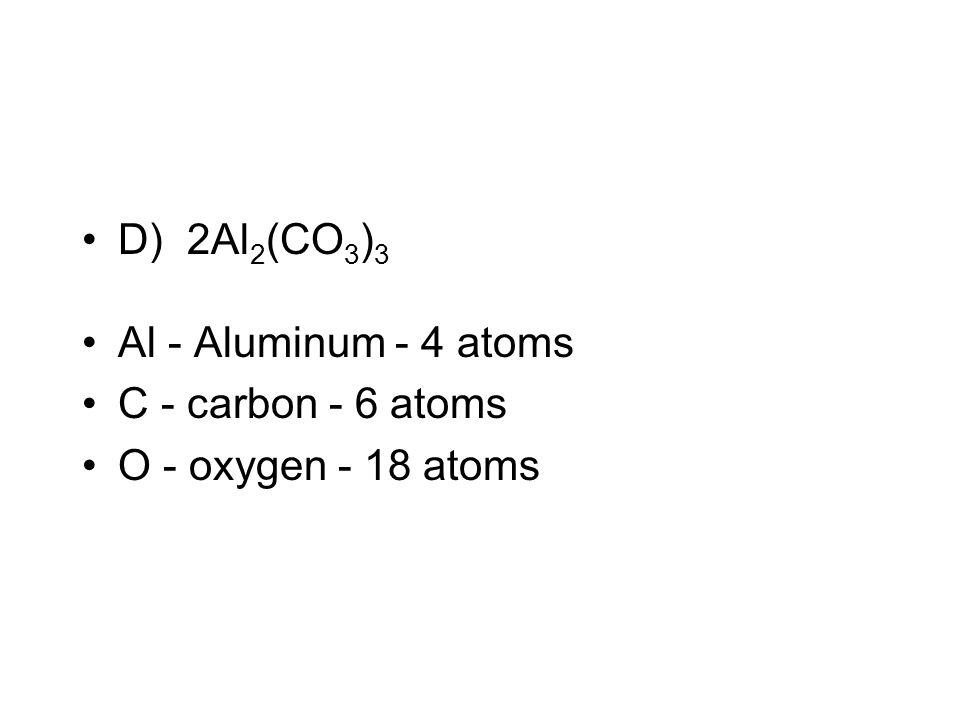 D) 2Al2(CO3)3 Al - Aluminum - 4 atoms C - carbon - 6 atoms O - oxygen - 18 atoms