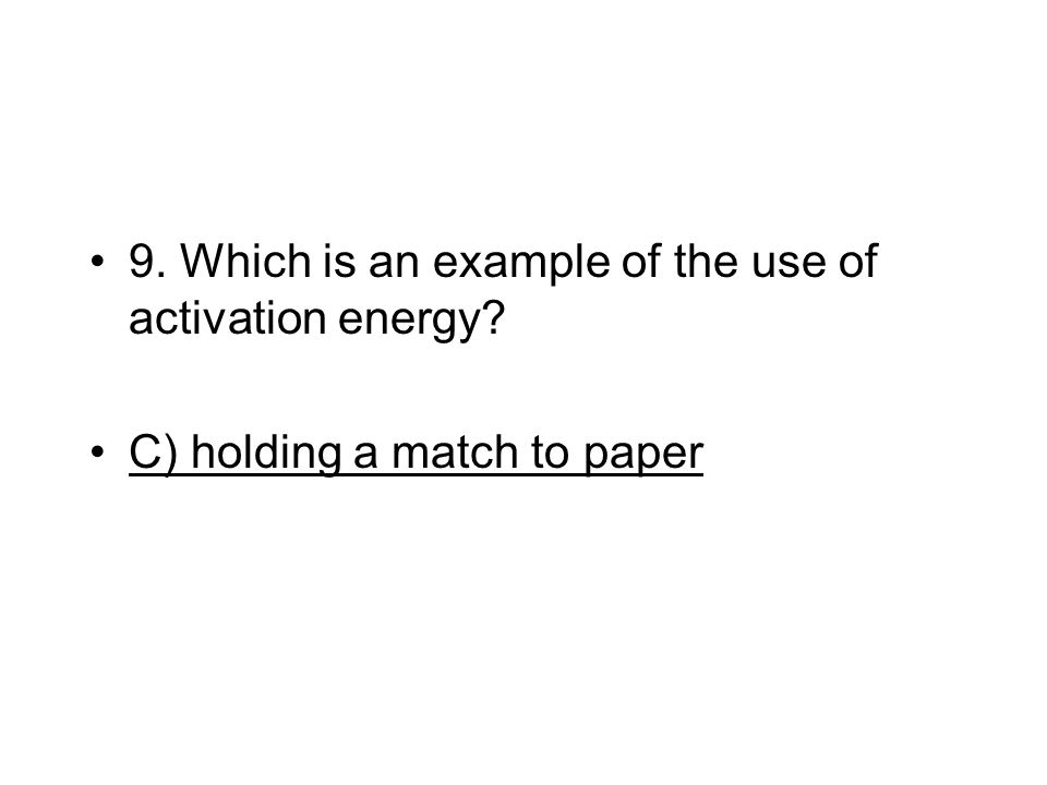 9. Which is an example of the use of activation energy