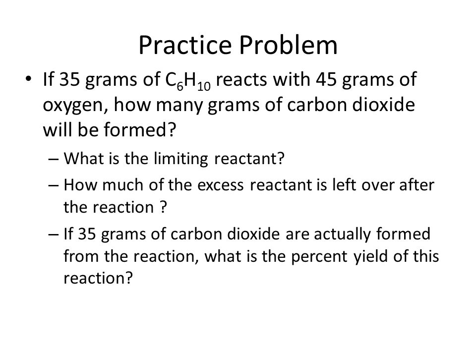 Practice Problem If 35 grams of C6H10 reacts with 45 grams of oxygen, how many grams of carbon dioxide will be formed