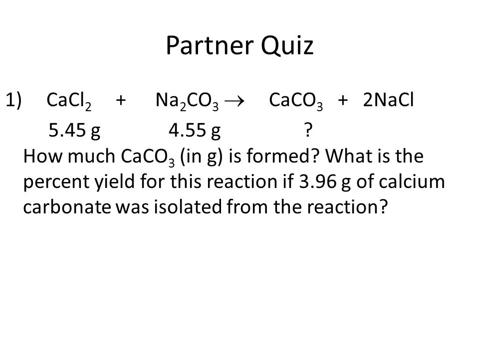 Partner Quiz 1) CaCl2 + Na2CO3  CaCO3 + 2NaCl