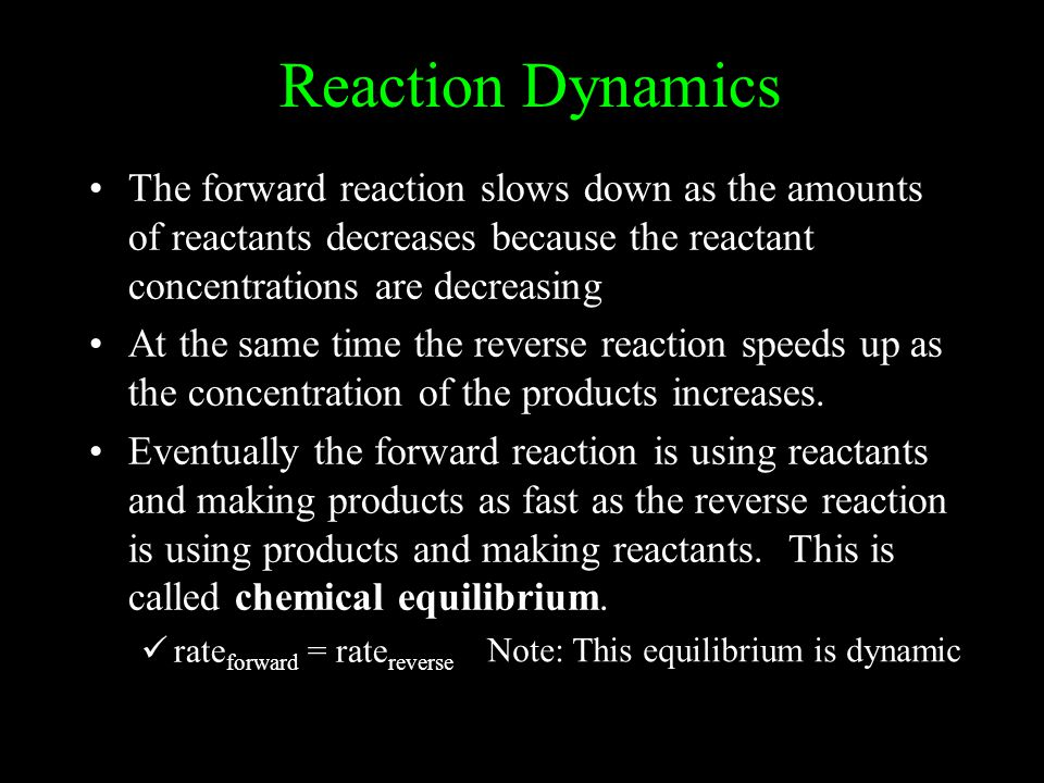 Reaction Dynamics The forward reaction slows down as the amounts of reactants decreases because the reactant concentrations are decreasing.