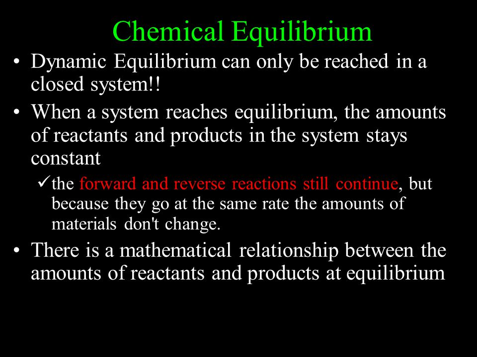 Chemical Equilibrium Dynamic Equilibrium can only be reached in a closed system!!
