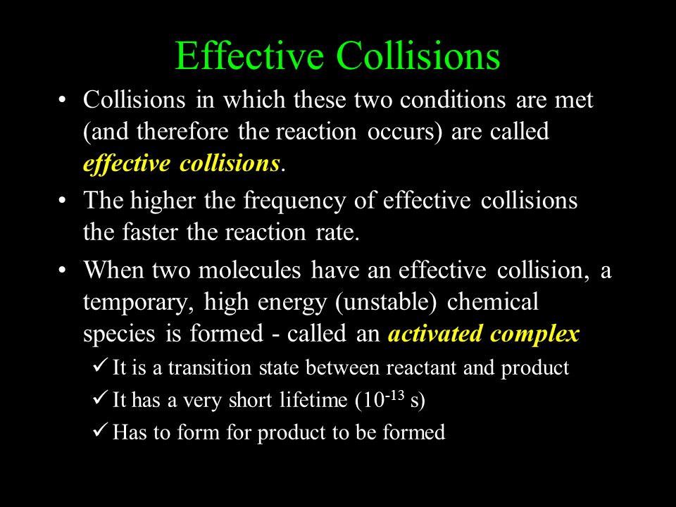 Effective Collisions Collisions in which these two conditions are met (and therefore the reaction occurs) are called effective collisions.