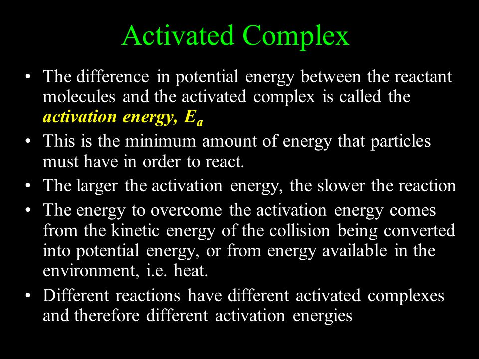 Activated Complex The difference in potential energy between the reactant molecules and the activated complex is called the activation energy, Ea.