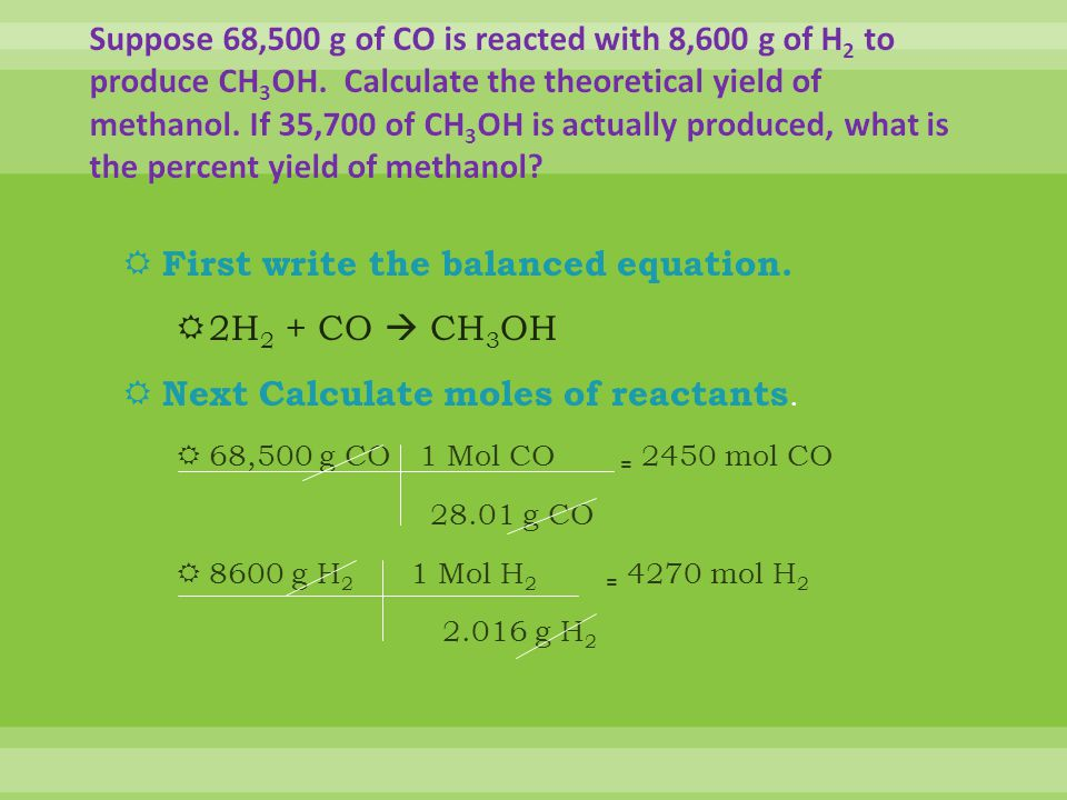 First write the balanced equation. 2H2 + CO  CH3OH