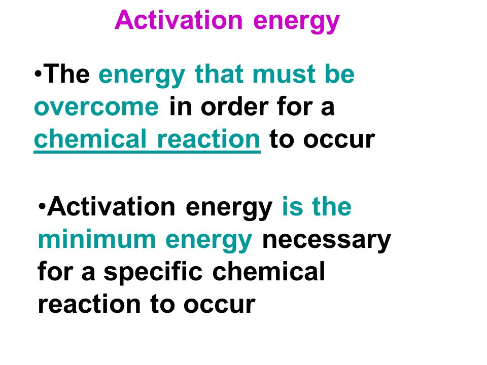 Activation energy The energy that must be overcome in order for a chemical reaction to occur.
