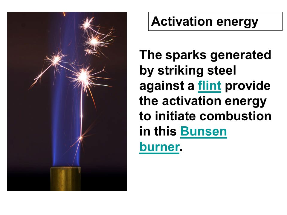 Activation energy The sparks generated by striking steel against a flint provide the activation energy to initiate combustion in this Bunsen burner.