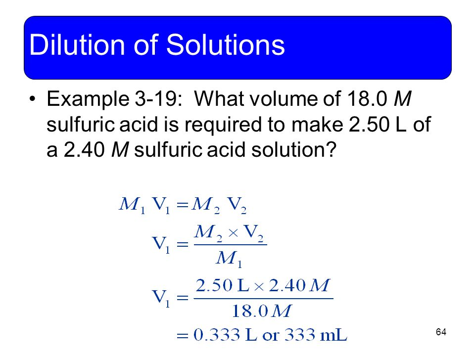 Dilution of Solutions Example 3-19: What volume of 18.0 M sulfuric acid is required to make 2.50 L of a 2.40 M sulfuric acid solution