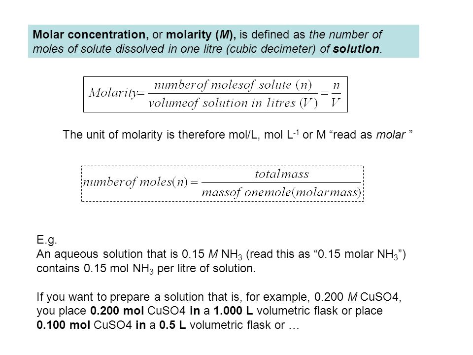 Molar concentration, or molarity (M), is defined as the number of moles of solute dissolved in one litre (cubic decimeter) of solution.