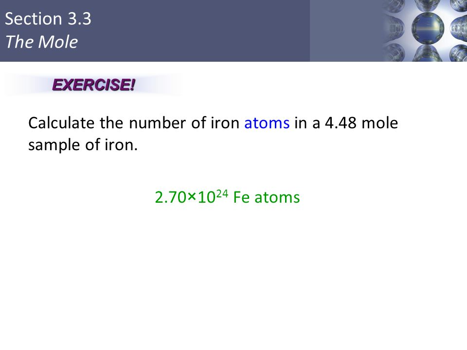 EXERCISE! Calculate the number of iron atoms in a 4.48 mole sample of iron. 2.70×1024 Fe atoms