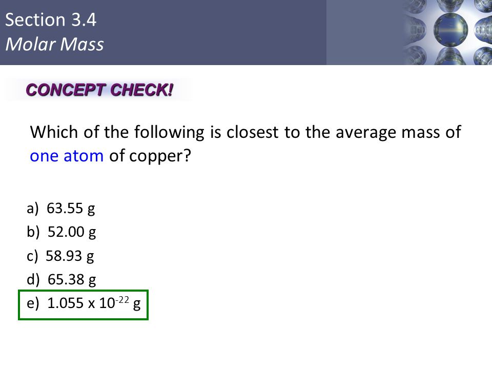 CONCEPT CHECK! Which of the following is closest to the average mass of one atom of copper a) 63.55 g.