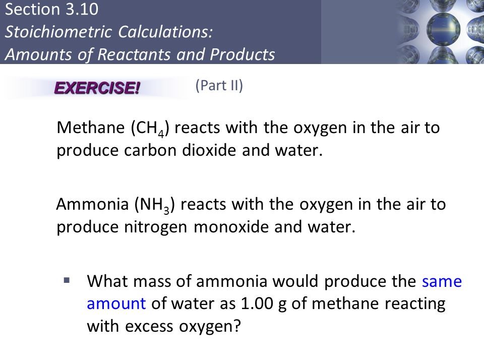EXERCISE! (Part II) Methane (CH4) reacts with the oxygen in the air to produce carbon dioxide and water.