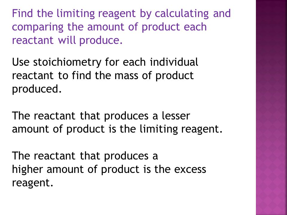 Find the limiting reagent by calculating and comparing the amount of product each reactant will produce.