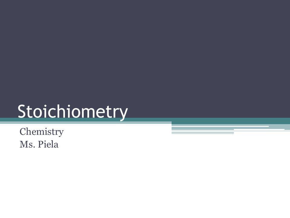 Stoichiometry Chemistry Ms. Piela