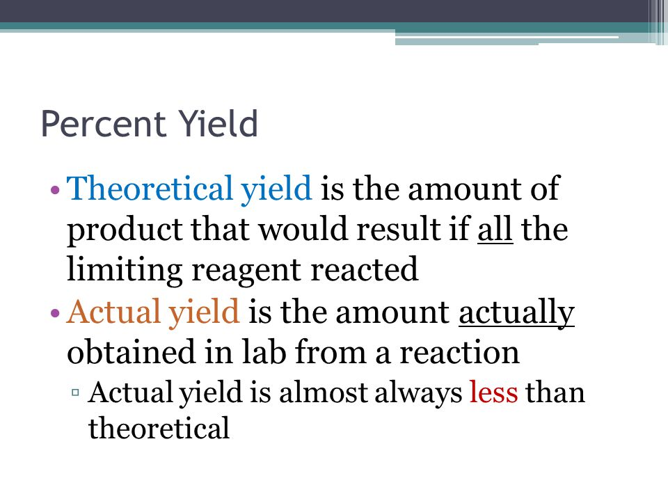 Percent Yield Theoretical yield is the amount of product that would result if all the limiting reagent reacted.
