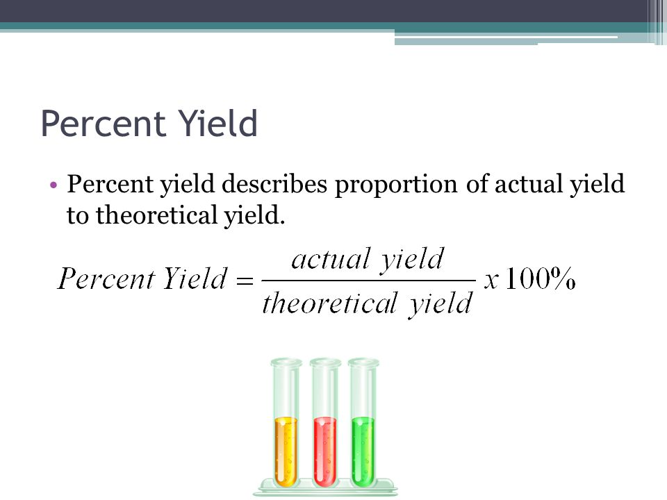 Percent Yield Percent yield describes proportion of actual yield to theoretical yield.