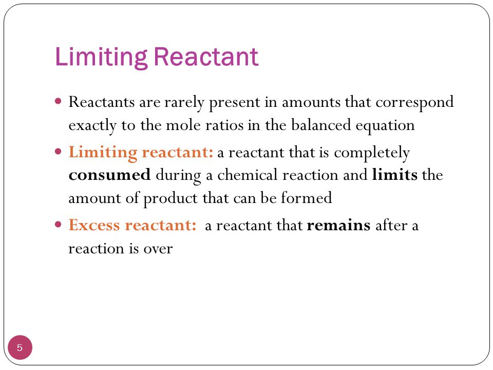 Limiting Reactant Reactants are rarely present in amounts that correspond exactly to the mole ratios in the balanced equation.