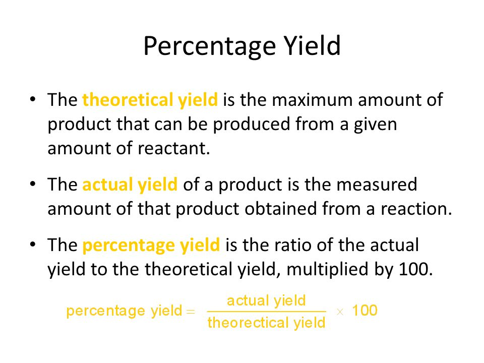 Percentage Yield The theoretical yield is the maximum amount of product that can be produced from a given amount of reactant.
