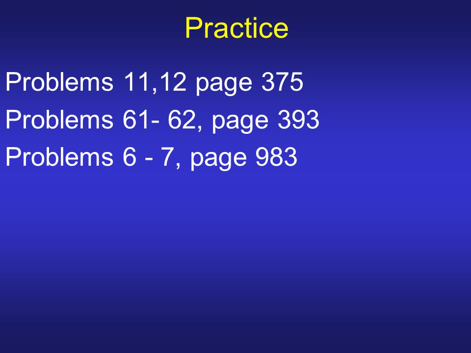 Practice Problems 11,12 page 375 Problems 61- 62, page 393
