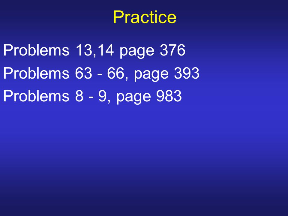 Practice Problems 13,14 page 376 Problems 63 - 66, page 393