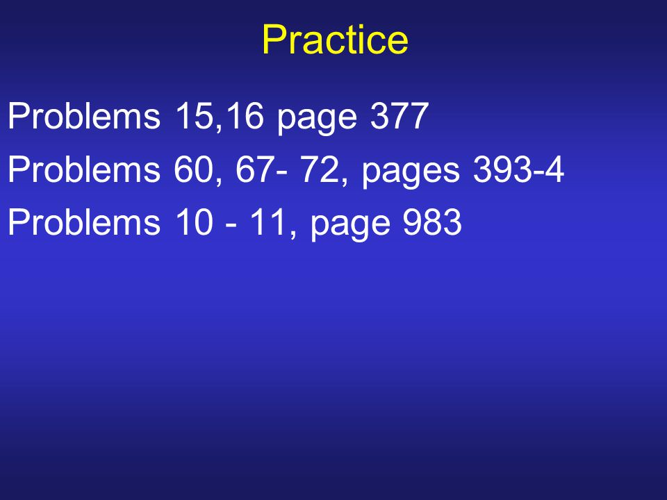 Practice Problems 15,16 page 377 Problems 60, 67- 72, pages 393-4