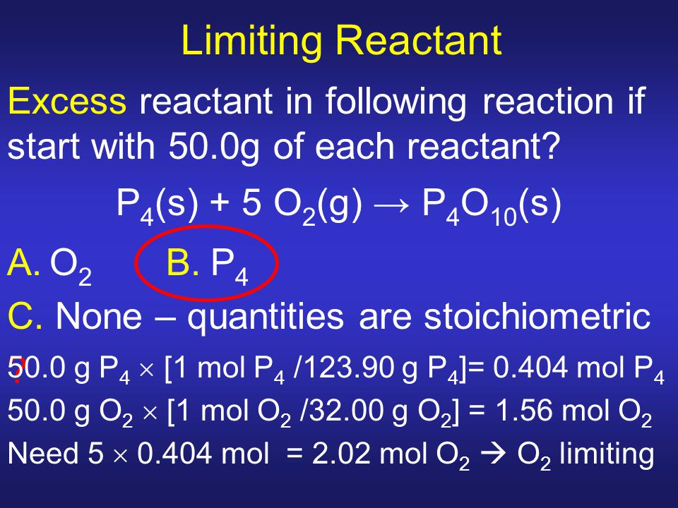 Limiting Reactant Excess reactant in following reaction if start with 50.0g of each reactant P4(s) + 5 O2(g) → P4O10(s)