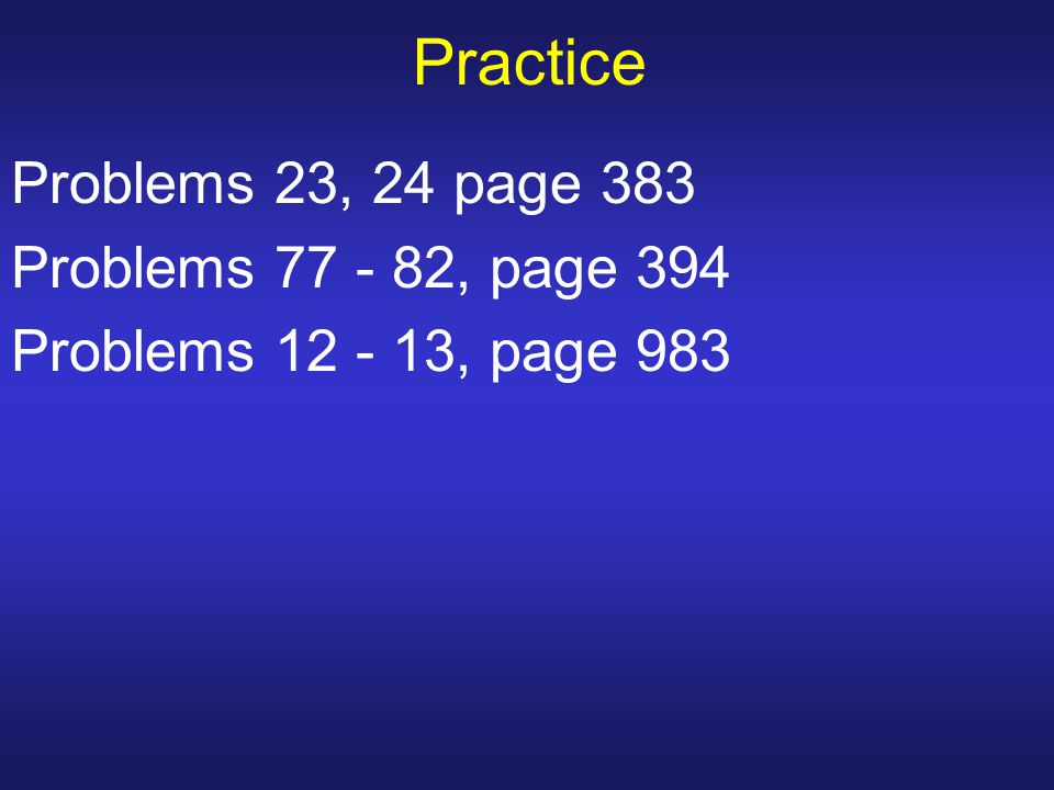 Practice Problems 23, 24 page 383 Problems 77 - 82, page 394