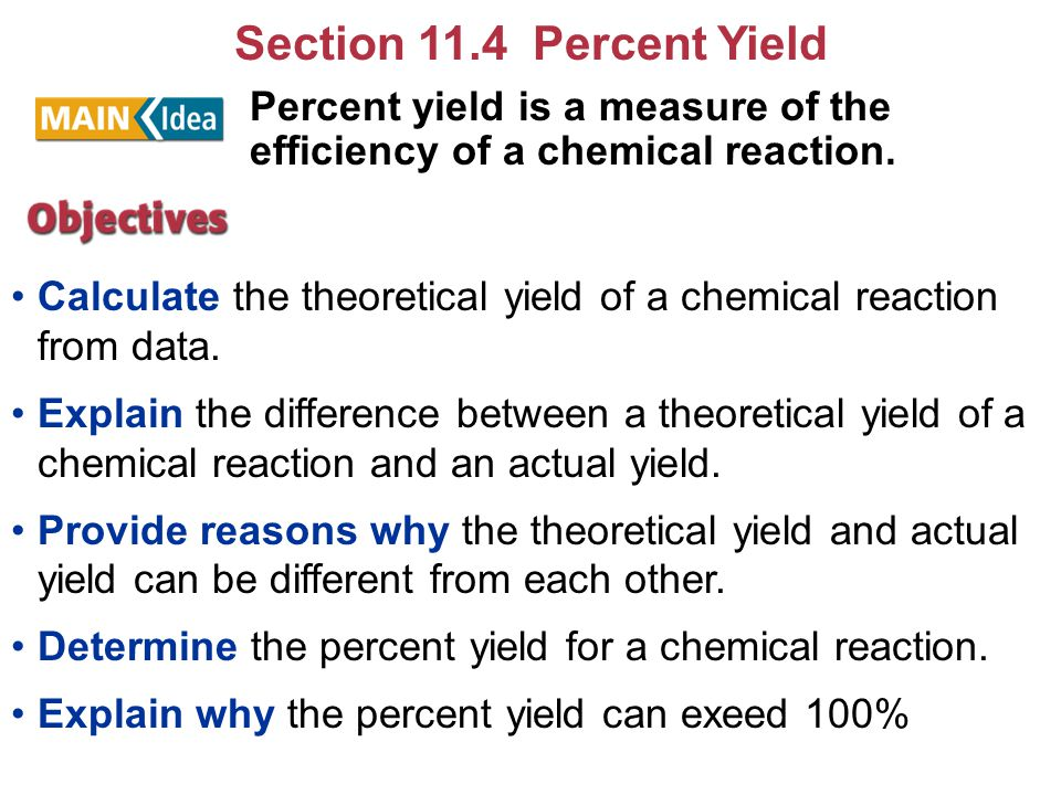 Section 11.4 Percent Yield Percent yield is a measure of the efficiency of a chemical reaction.